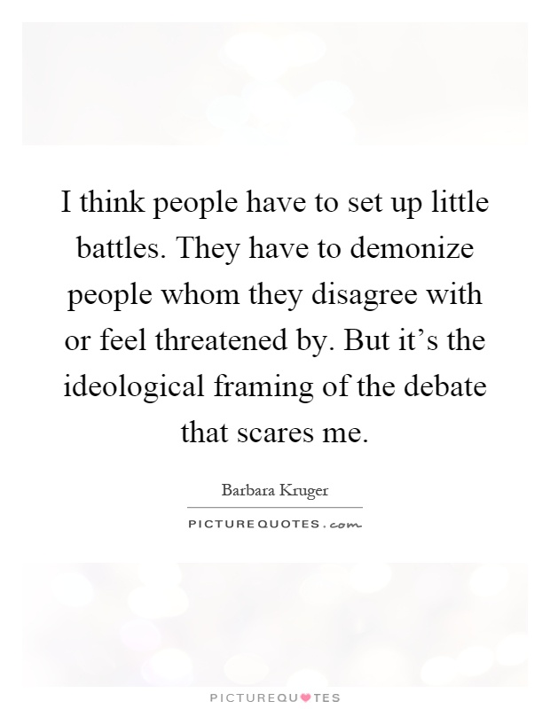 I think people have to set up little battles. They have to demonize people whom they disagree with or feel threatened by. But it's the ideological framing of the debate that scares me Picture Quote #1