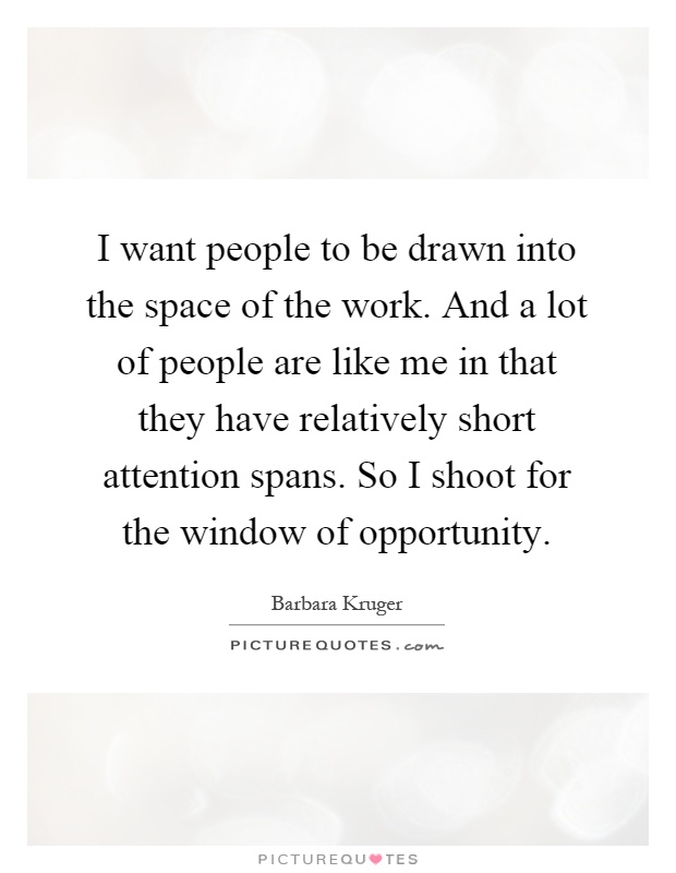 I want people to be drawn into the space of the work. And a lot of people are like me in that they have relatively short attention spans. So I shoot for the window of opportunity Picture Quote #1