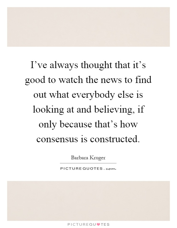 I've always thought that it's good to watch the news to find out what everybody else is looking at and believing, if only because that's how consensus is constructed Picture Quote #1