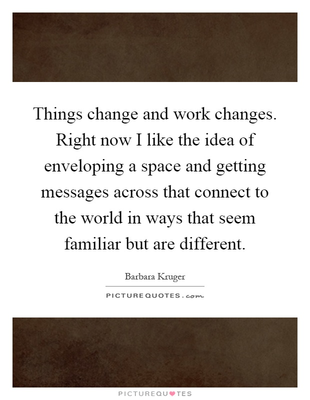 Things change and work changes. Right now I like the idea of enveloping a space and getting messages across that connect to the world in ways that seem familiar but are different Picture Quote #1