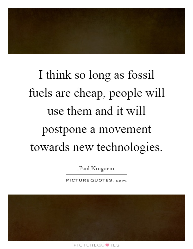I think so long as fossil fuels are cheap, people will use them and it will postpone a movement towards new technologies Picture Quote #1