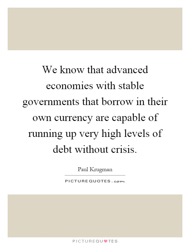 We know that advanced economies with stable governments that borrow in their own currency are capable of running up very high levels of debt without crisis Picture Quote #1