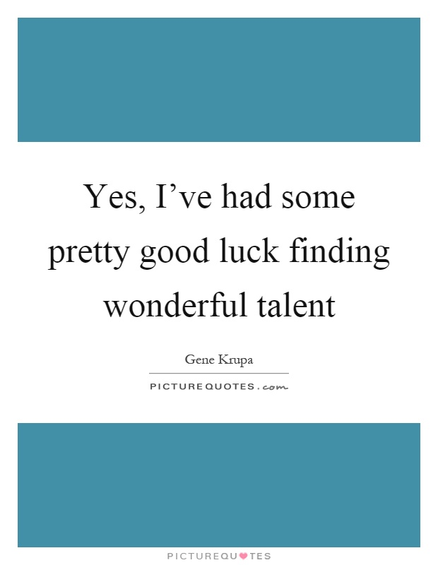 Yes, I've had some pretty good luck finding wonderful talent Picture Quote #1