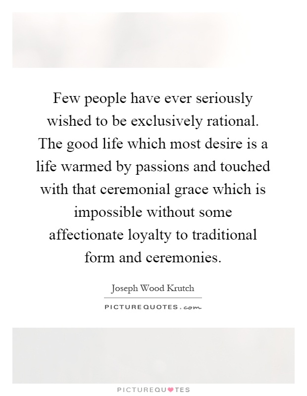 Few people have ever seriously wished to be exclusively rational. The good life which most desire is a life warmed by passions and touched with that ceremonial grace which is impossible without some affectionate loyalty to traditional form and ceremonies Picture Quote #1