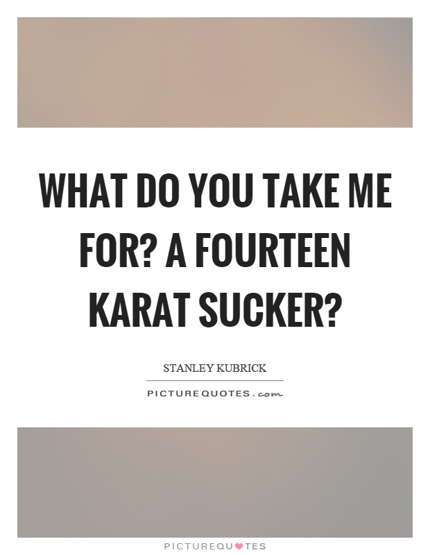 What do you take me for? A fourteen karat sucker? Picture Quote #1