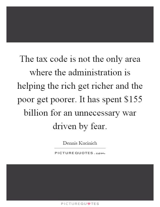 The tax code is not the only area where the administration is helping the rich get richer and the poor get poorer. It has spent $155 billion for an unnecessary war driven by fear Picture Quote #1