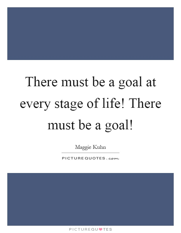 There must be a goal at every stage of life! There must be a goal! Picture Quote #1