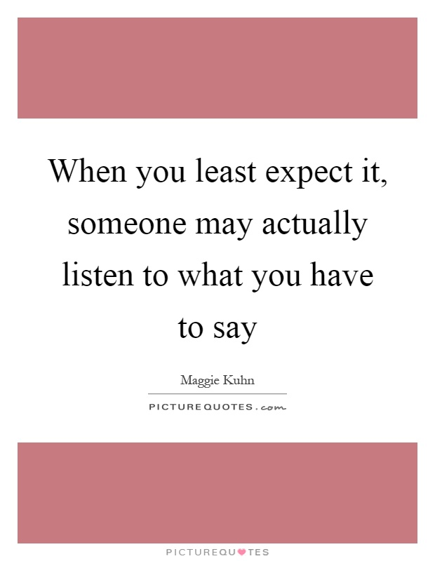 When you least expect it, someone may actually listen to what you have to say Picture Quote #1