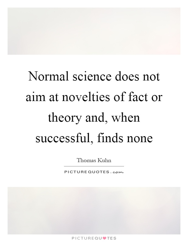 Normal science does not aim at novelties of fact or theory and, when successful, finds none Picture Quote #1
