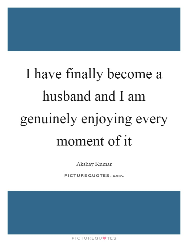 I have finally become a husband and I am genuinely enjoying every moment of it Picture Quote #1