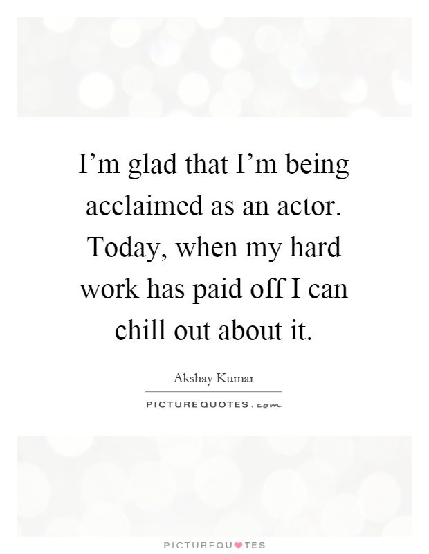 I'm glad that I'm being acclaimed as an actor. Today, when my hard work has paid off I can chill out about it Picture Quote #1