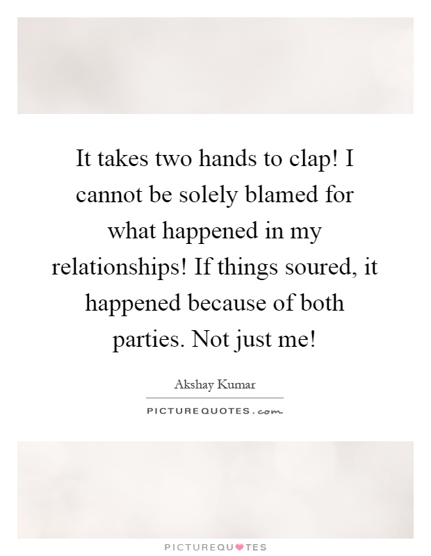 It takes two hands to clap! I cannot be solely blamed for what happened in my relationships! If things soured, it happened because of both parties. Not just me! Picture Quote #1