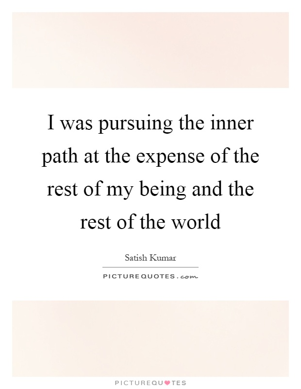 I was pursuing the inner path at the expense of the rest of my being and the rest of the world Picture Quote #1