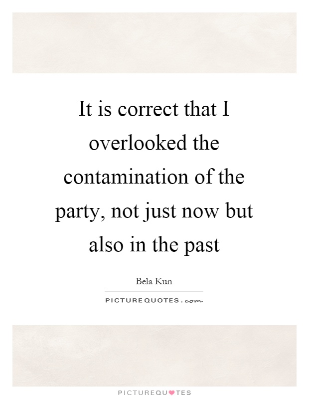 It is correct that I overlooked the contamination of the party, not just now but also in the past Picture Quote #1