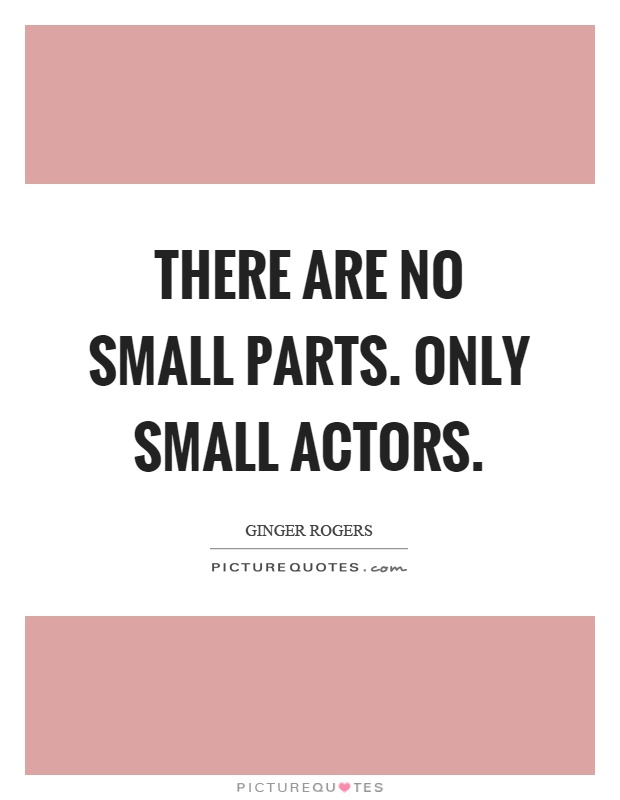 There are no small parts. Only small actors Picture Quote #1