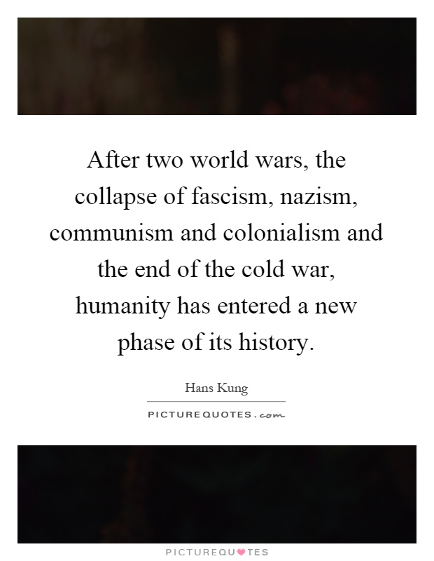 After two world wars, the collapse of fascism, nazism, communism and colonialism and the end of the cold war, humanity has entered a new phase of its history Picture Quote #1