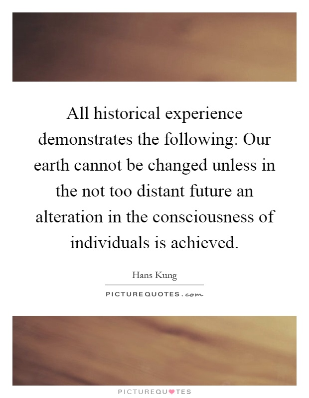 All historical experience demonstrates the following: Our earth cannot be changed unless in the not too distant future an alteration in the consciousness of individuals is achieved Picture Quote #1