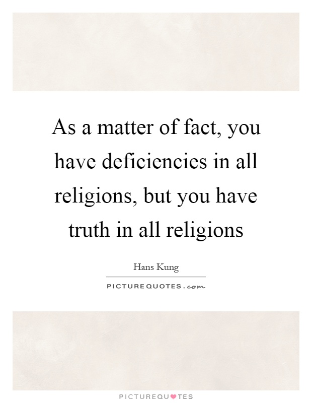 As a matter of fact, you have deficiencies in all religions, but you have truth in all religions Picture Quote #1