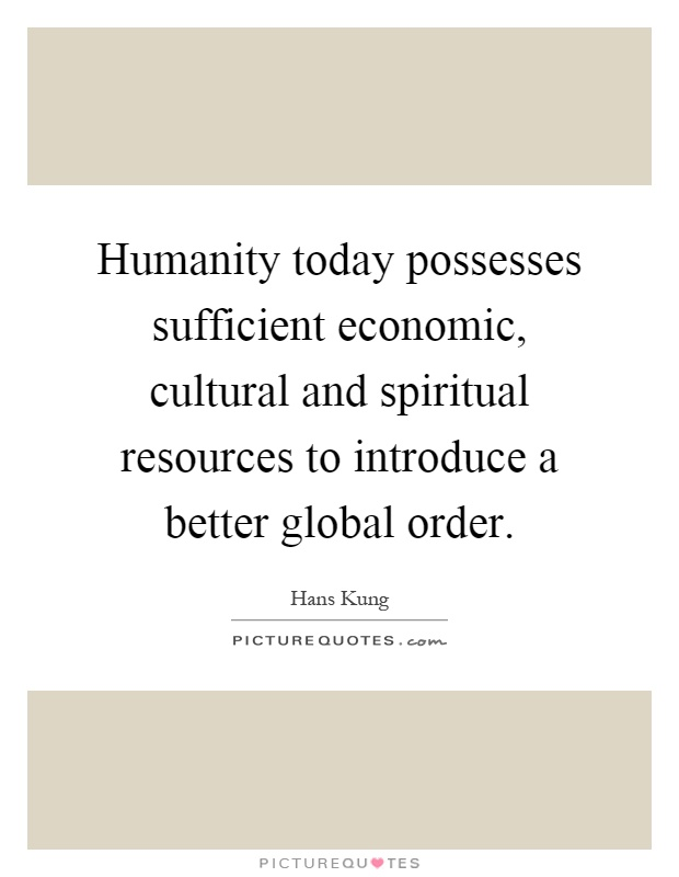 Humanity today possesses sufficient economic, cultural and spiritual resources to introduce a better global order Picture Quote #1