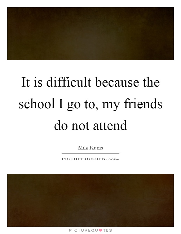 It is difficult because the school I go to, my friends do not attend Picture Quote #1