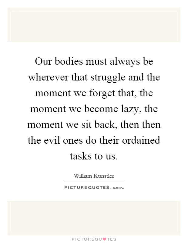 Our bodies must always be wherever that struggle and the moment we forget that, the moment we become lazy, the moment we sit back, then then the evil ones do their ordained tasks to us Picture Quote #1