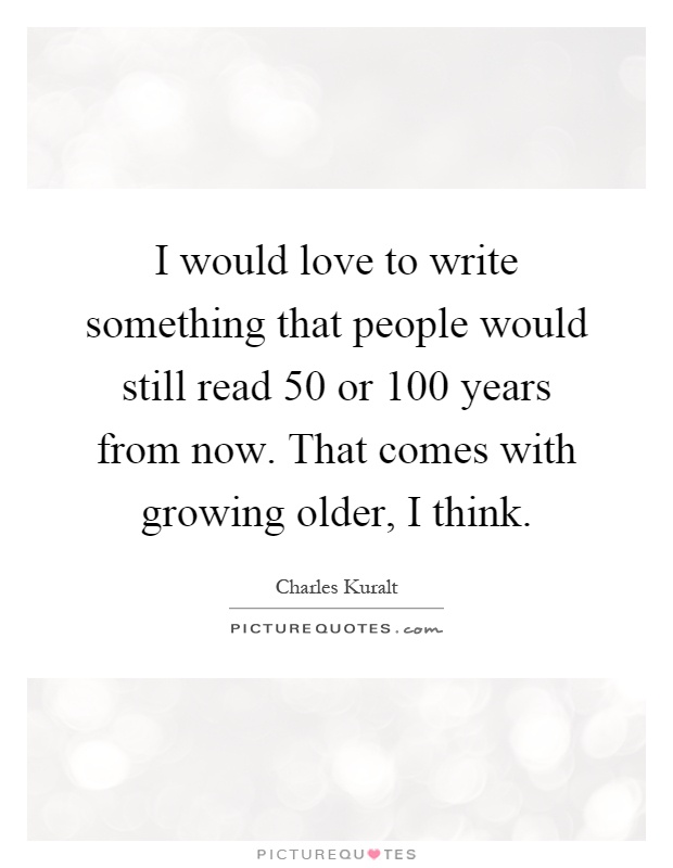 I would love to write something that people would still read 50 or 100 years from now. That comes with growing older, I think Picture Quote #1