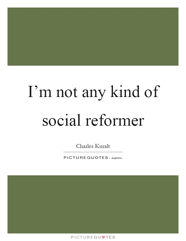 I'm not any kind of social reformer Picture Quote #1