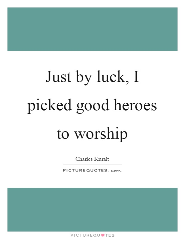 Just by luck, I picked good heroes to worship Picture Quote #1