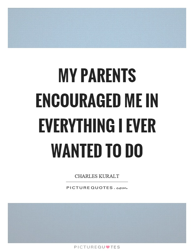 My parents encouraged me in everything I ever wanted to do Picture Quote #1