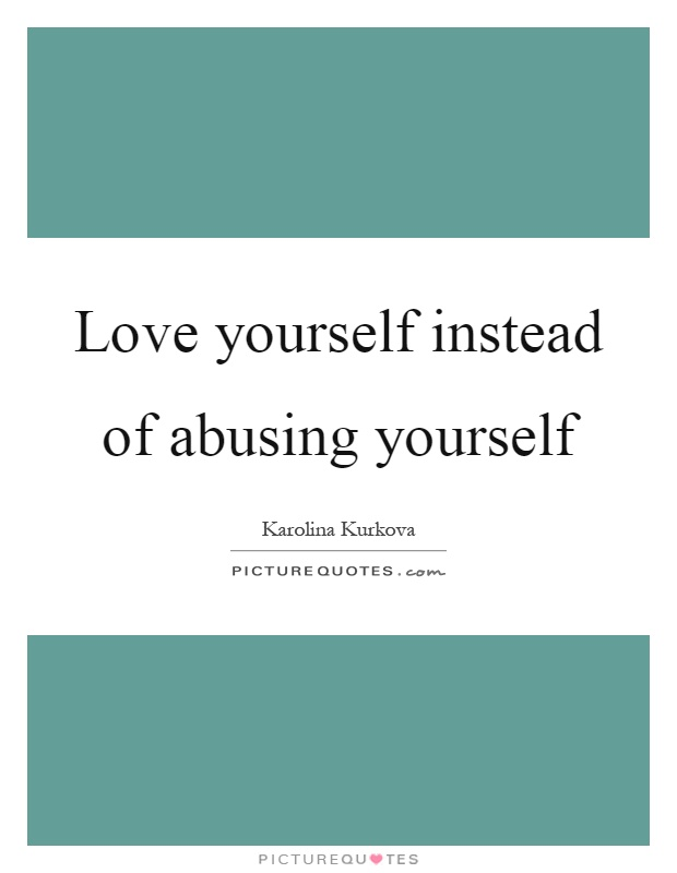 Love yourself instead of abusing yourself Picture Quote #1