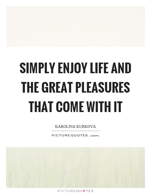 Simply enjoy life and the great pleasures that come with it Picture Quote #1