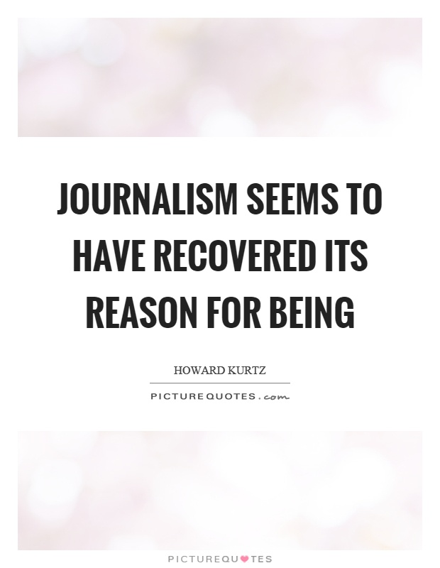 Journalism seems to have recovered its reason for being Picture Quote #1