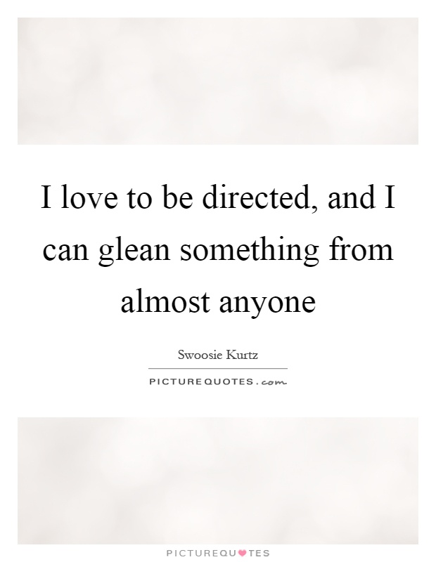 I love to be directed, and I can glean something from almost anyone Picture Quote #1