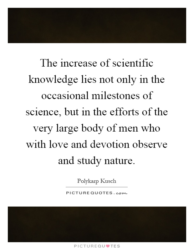 The increase of scientific knowledge lies not only in the occasional milestones of science, but in the efforts of the very large body of men who with love and devotion observe and study nature Picture Quote #1