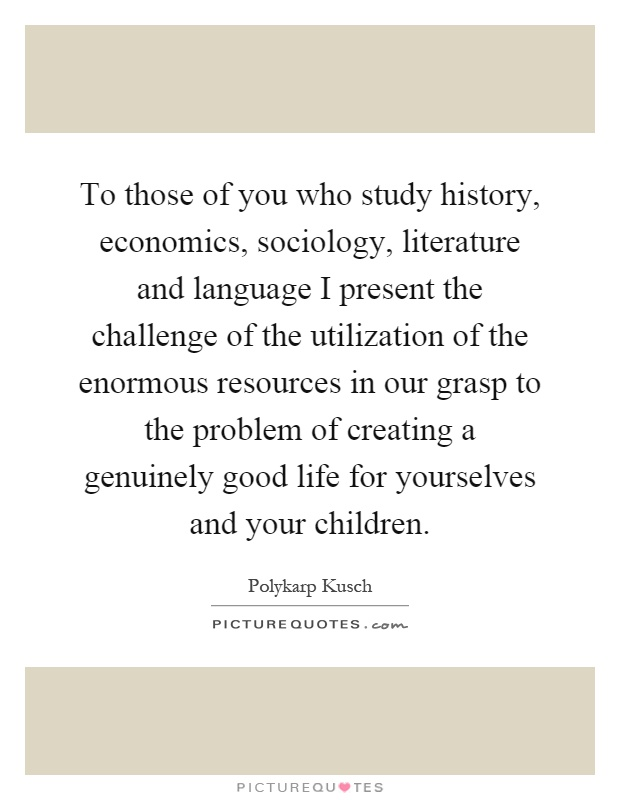 To those of you who study history, economics, sociology, literature and language I present the challenge of the utilization of the enormous resources in our grasp to the problem of creating a genuinely good life for yourselves and your children Picture Quote #1