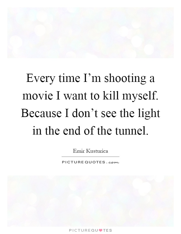 Every time I'm shooting a movie I want to kill myself. Because I don't see the light in the end of the tunnel Picture Quote #1