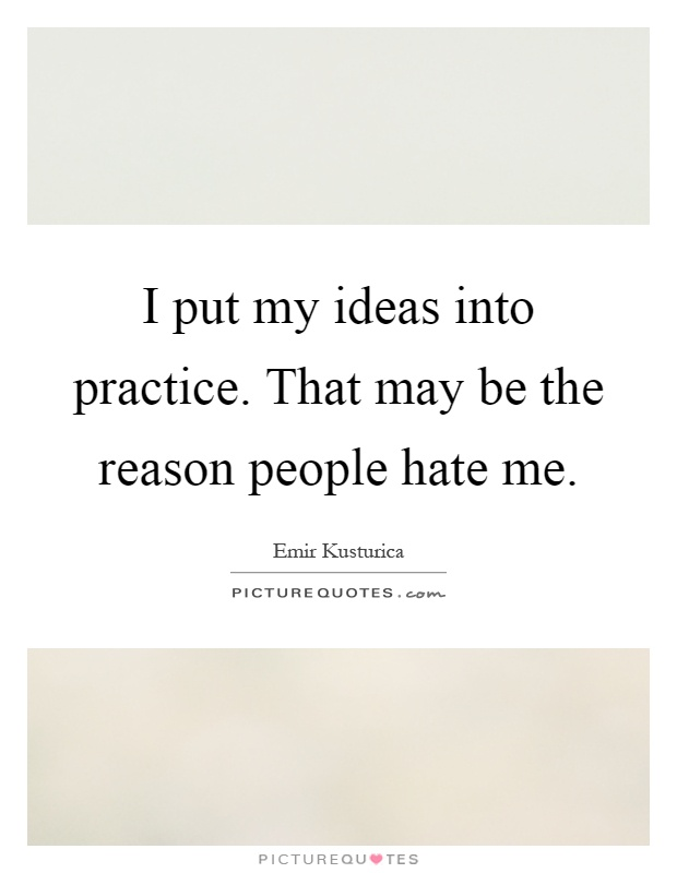 I put my ideas into practice. That may be the reason people hate me Picture Quote #1