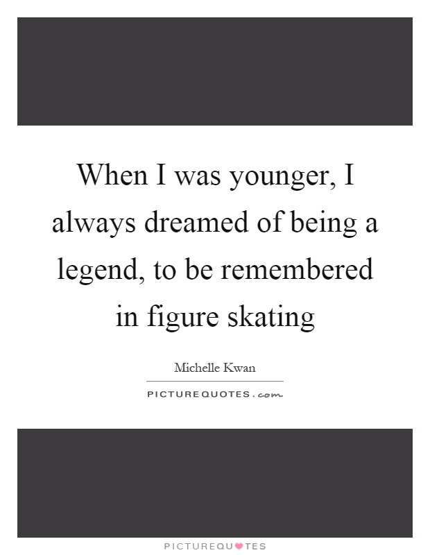 When I was younger, I always dreamed of being a legend, to be remembered in figure skating Picture Quote #1
