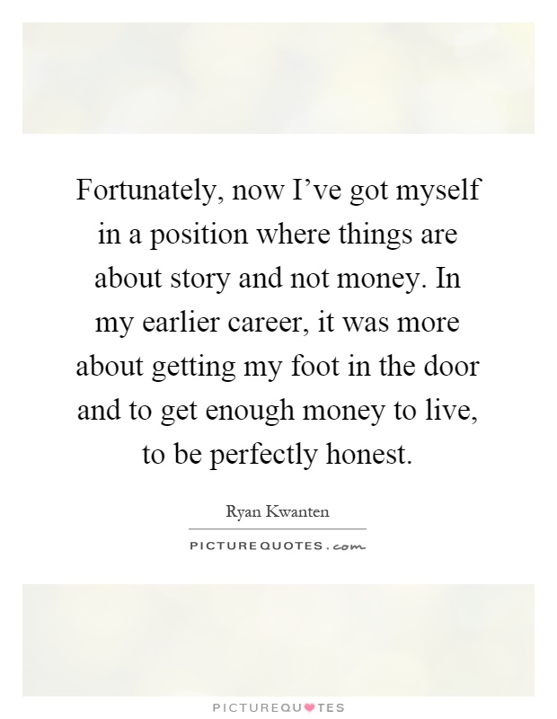 Fortunately, now I've got myself in a position where things are about story and not money. In my earlier career, it was more about getting my foot in the door and to get enough money to live, to be perfectly honest Picture Quote #1
