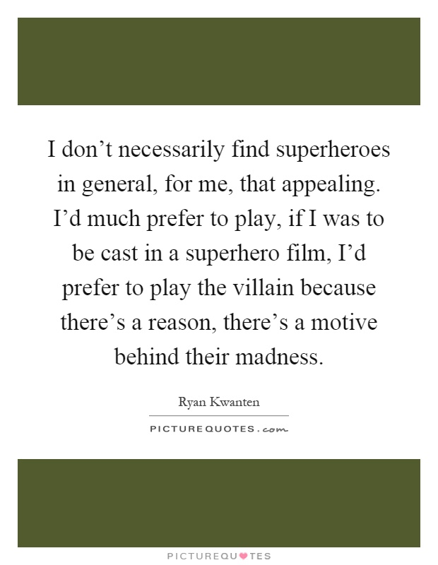 I don't necessarily find superheroes in general, for me, that appealing. I'd much prefer to play, if I was to be cast in a superhero film, I'd prefer to play the villain because there's a reason, there's a motive behind their madness Picture Quote #1