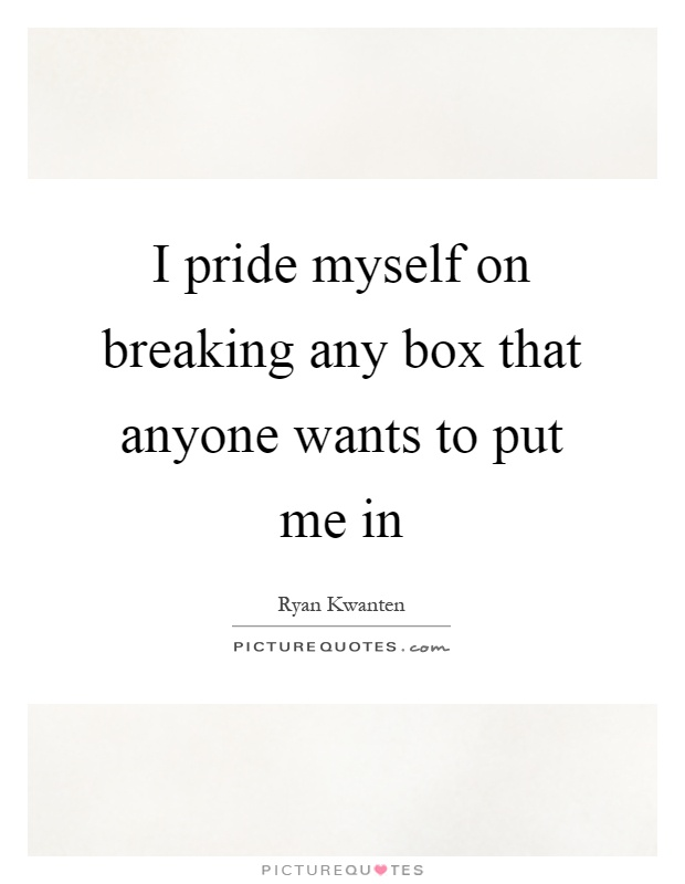 I pride myself on breaking any box that anyone wants to put me in Picture Quote #1