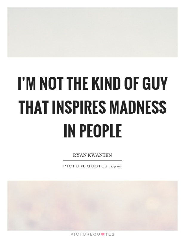 I'm not the kind of guy that inspires madness in people Picture Quote #1