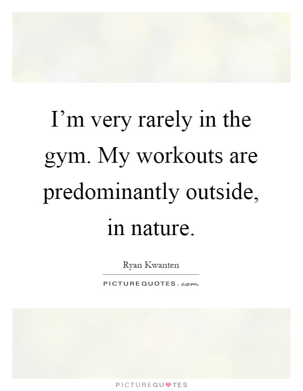I'm very rarely in the gym. My workouts are predominantly outside, in nature Picture Quote #1