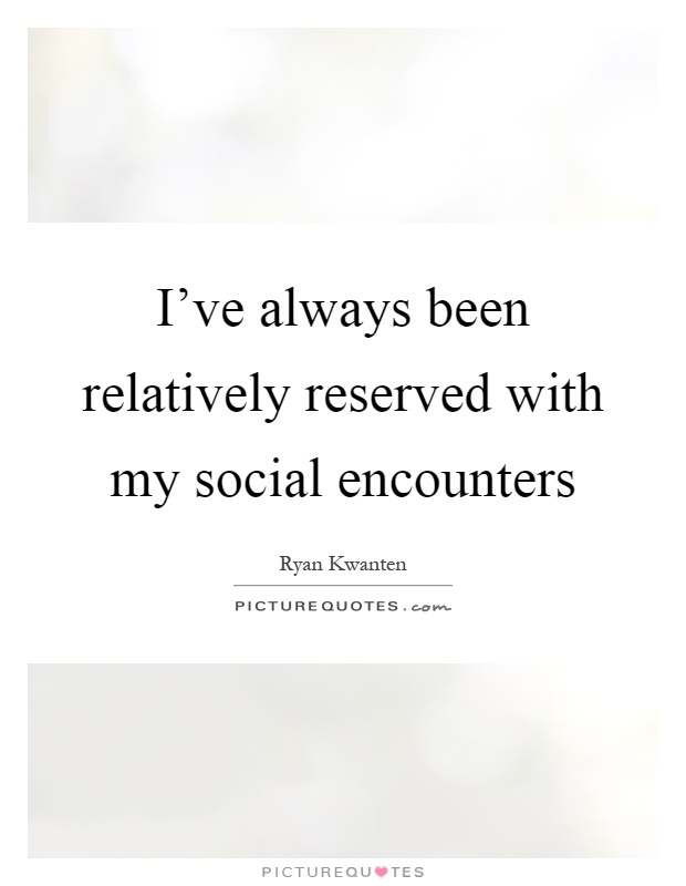 I've always been relatively reserved with my social encounters Picture Quote #1