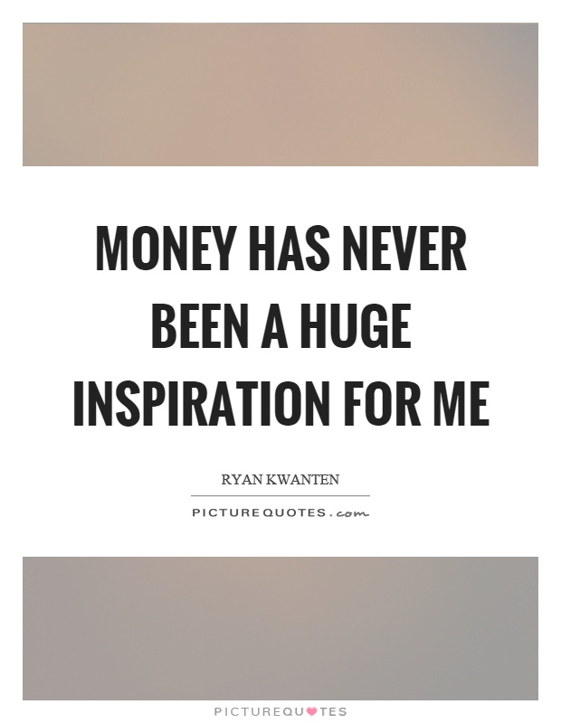 Money has never been a huge inspiration for me Picture Quote #1