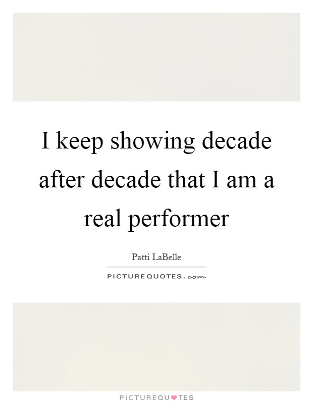 I keep showing decade after decade that I am a real performer Picture Quote #1