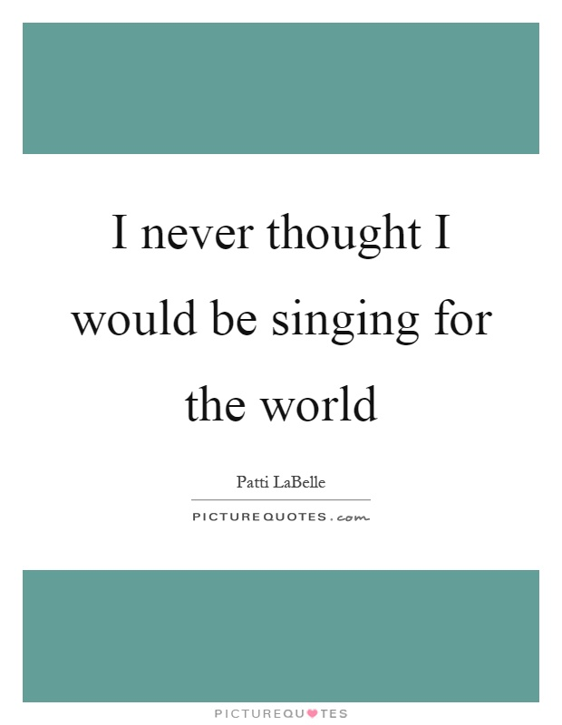 I never thought I would be singing for the world Picture Quote #1