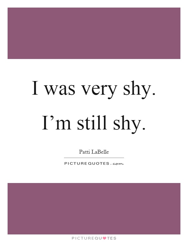 I was very shy. I'm still shy Picture Quote #1