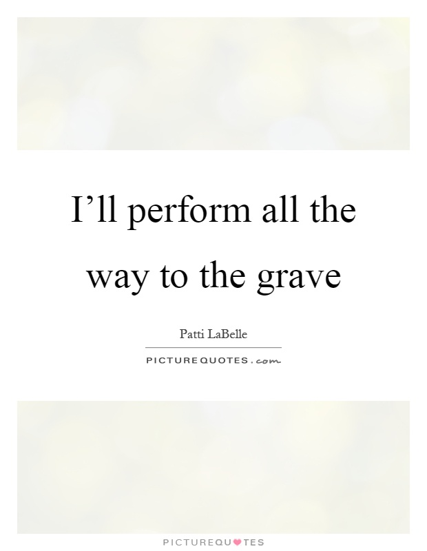 I'll perform all the way to the grave Picture Quote #1