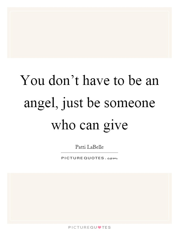 You don't have to be an angel, just be someone who can give Picture Quote #1